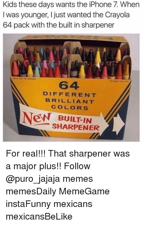 Kid These Days: Kids these days wants the iPhone 7. When  I was younger, I just wanted the Crayola  64 pack with the built in sharpener  DIFFERENT  BRILLIANT  CO LO RS  New BUILTIN  SHARPENER For real!!! That sharpener was a major plus!! Follow @puro_jajaja memes memesDaily MemeGame instaFunny mexicans mexicansBeLike