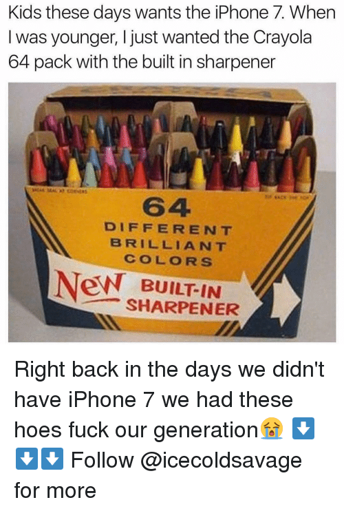 Dank, Fucking, and Hoe: Kids these days wants the iPhone 7. When  was younger, I just wanted the Crayola  64 pack with the built in sharpener  DIFFERENT  BRILLIANT  COLORS  New BUILT IN  SHARPENER Right back in the days we didn't have iPhone 7 we had these hoes fuck our generation😭 ⬇️⬇️⬇️ Follow @icecoldsavage for more