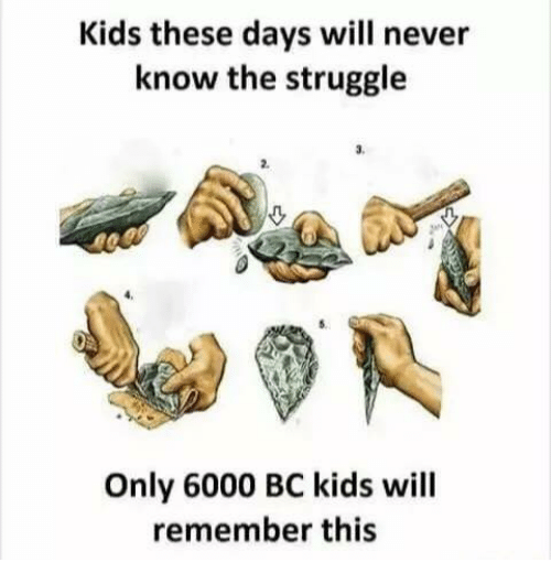 Kid These Days: Kids these days will never  know the struggle  Only 6000 BC kids will  remember this