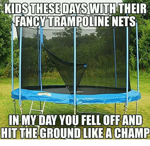 Kid These Days: KIDS THESE DAYS WITH THEIR  FANCY TRAMPOLINE NETS  IN MY DAY YOU FELL OFF AND  HIT THE GROUND LIKE A CHAMP