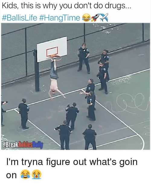 Drugs, Memes, and Kids: Kids, this is why you don't do drugs..  #BallisLife #HangTime 부  CBreak aklesDail I'm tryna figure out what's goin on 😂😭
