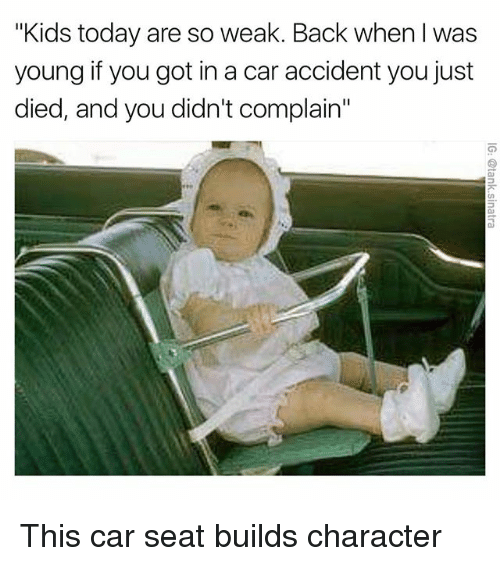 """Funny, Car, and Seat: """"Kids today are so weak. Back when I was  young if you got in a car accident you just  died, and you didn't complain"""" This car seat builds character"""