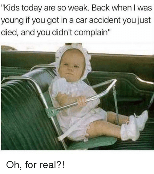 "Memes, Kids, and Today: ""Kids today are so weak. Back when I was  young if you got in a car accident you just  died, and you didn't complain"" Oh, for real?!"