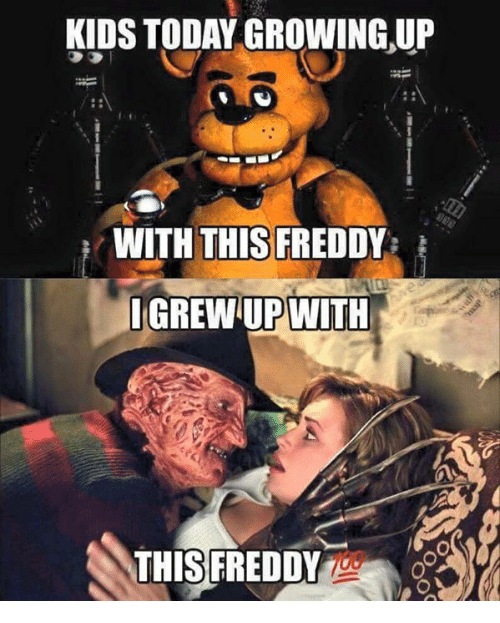 Growing Up, Memes, and 🤖: KIDS TODAY GROWING UP  WITH THIS FREDD  I GREWUP WITH  THIS FREDDY