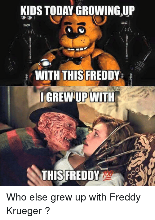 Freddy Krueger: KIDS TODAY GROWING UP  WITH THIS FREDD  I GREWUP WITH  THIS FREDDY Who else grew up with Freddy Krueger ?