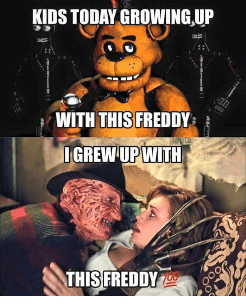 Growing Up, Memes, and Kids: KIDS TODAY GROWING UP  WITH THIS FREDD  IGREWUPWITH  THIS FREDDY