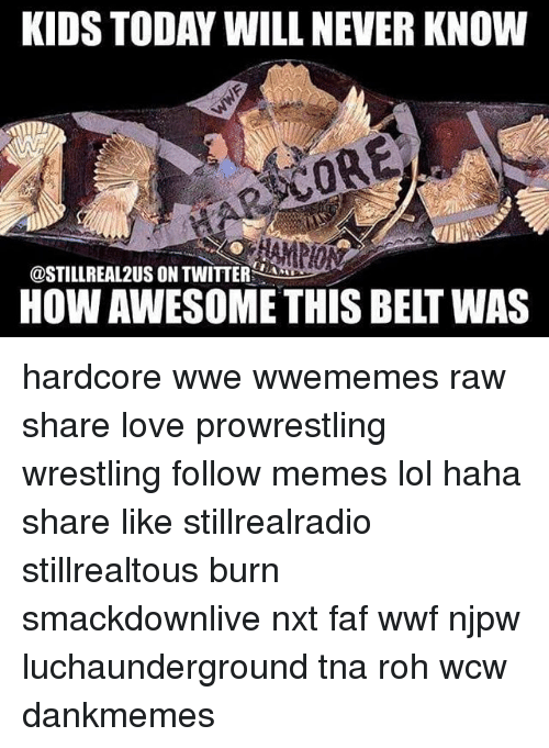 Lol, Love, and Memes: KIDS TODAY WILL NEVER KNOW  ORE  @STILL REAL2US ON TWITTER  HOWAWESOMETHISBELT WAS hardcore wwe wwememes raw share love prowrestling wrestling follow memes lol haha share like stillrealradio stillrealtous burn smackdownlive nxt faf wwf njpw luchaunderground tna roh wcw dankmemes