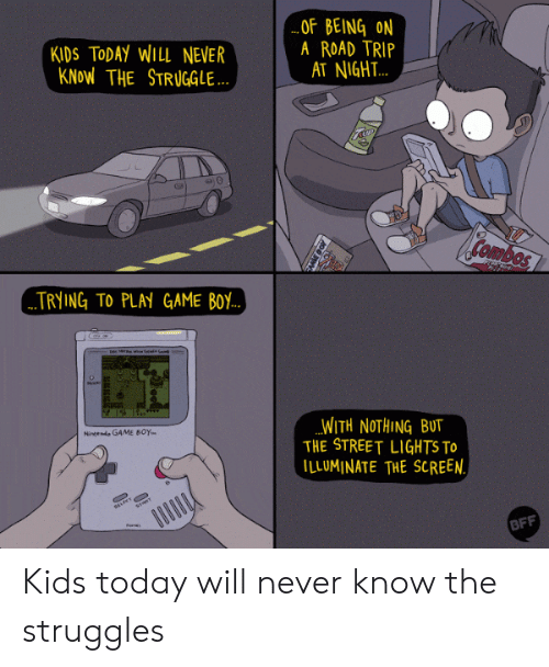 Combos: KIDS TODAY WILL NEVER  KNoW THE STRUGGLE  OF BEING ON  A ROAD TRIP  AT NIGH.T..  Combos  TRYING TO PLAY GAME BoY  WITH NOTHING BUT  THE STREET LIGHTS To  ILLUMINATE THE SCREEN  Nineeni GAME BOY.  BFF Kids today will never know the struggles
