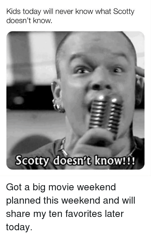 scotty: Kids today will never know what Scotty  doesn't know  Scotty doesn't knoW!i! Got a big movie weekend planned this weekend and will share my ten favorites later today.