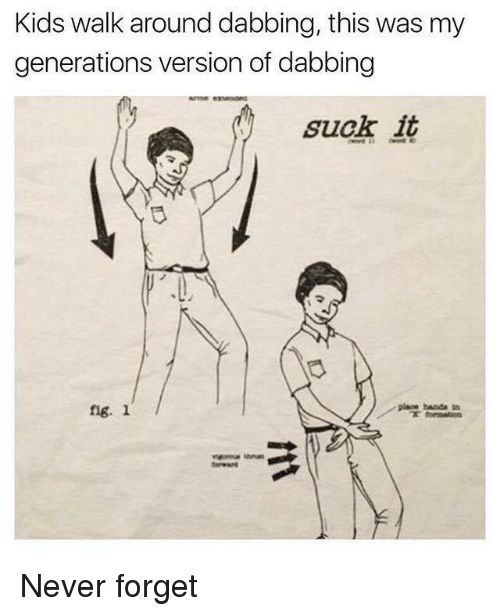 Kids, Dank Memes, and Never: Kids walk around dabbing, this was my  generations version of dabbing  suck it  fig. 1  ig. i  place banda tn Never forget