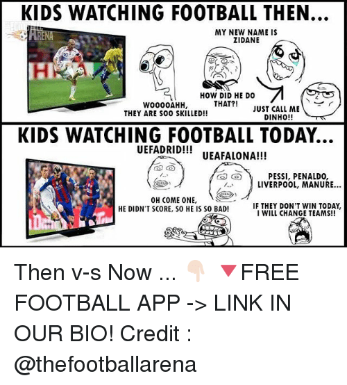 Bad, Football, and Memes: KIDS WATCHING FOOTBALL THEN.  RE  MY NEW NAME IS  ZIDANE  20  HOW DID HE DO  OAHH, THAT?! JUST CALL ME  WO000AHH,  THEY ARE SOO SKILLED!!  DINHO!!W  KIDS WATCHING FOOTBALL TODAY.  UEFADRID!! UEAFALONA!!!  PESSI, PENALDO,  LIVERPOOL, MANURE.  OH COME ONE,  HE DIDN'T SCORE, SO HE IS SO BAD!  HE DIDNT SCORE, So HE IS SO BAD! IF TWILY CHANGE TE OA  IF THEY DON'T WIN TODAY,  I WILL CHANGE TEAMS!! Then v-s Now ... 👇🏻 🔻FREE FOOTBALL APP -> LINK IN OUR BIO! Credit : @thefootballarena