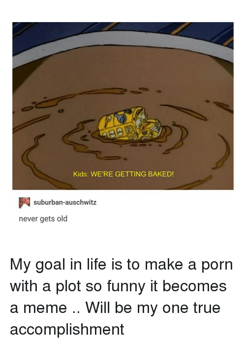 Baked, Funny, and Tumblr: Kids: WE'RE GETTING BAKED!  P suburban auschwitz  never gets old My goal in life is to make a porn with a plot so funny it becomes a meme .. Will be my one true accomplishment