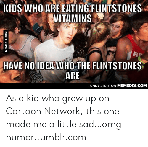 The Flintstones: KIDS WHO ARE EATING FLINTSTONES  VITAMINS  HAVE NO IDEA WHO THE FLINTSTONES  ARE  FUNNY STUFF ON MEMEPIX.COM  MEMEPIX.COM As a kid who grew up on Cartoon Network, this one made me a little sad…omg-humor.tumblr.com