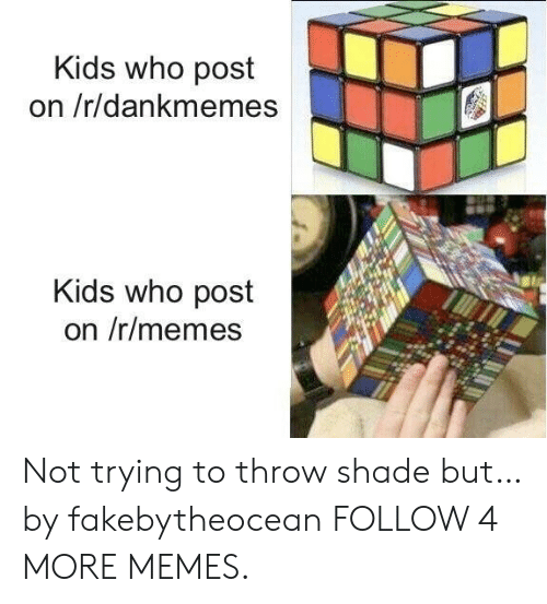throw shade: Kids who post  on /r/dankmemes  Kids who post  on /r/memes Not trying to throw shade but… by fakebytheocean FOLLOW 4 MORE MEMES.