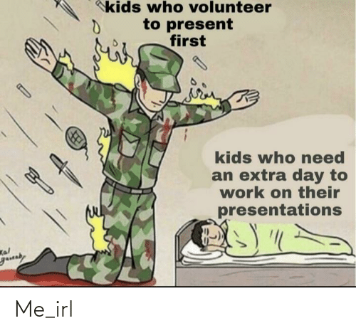 presentations: kids who volunteer  to present  first  kids who eed  an extra day to  work on their  presentations  Kal  gauaby Me_irl