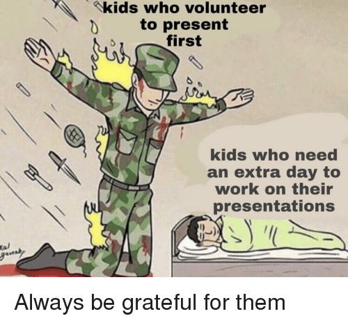 presentations: kids who volunteer  to present  first  kids who need  an extra day to  work on their  presentations  Kal Always be grateful for them