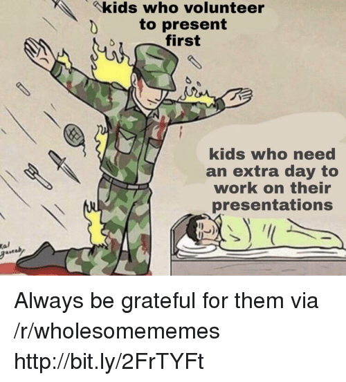 presentations: kids who volunteer  to present  first  kids who need  an extra day to  work on their  presentations  Kal Always be grateful for them via /r/wholesomememes http://bit.ly/2FrTYFt