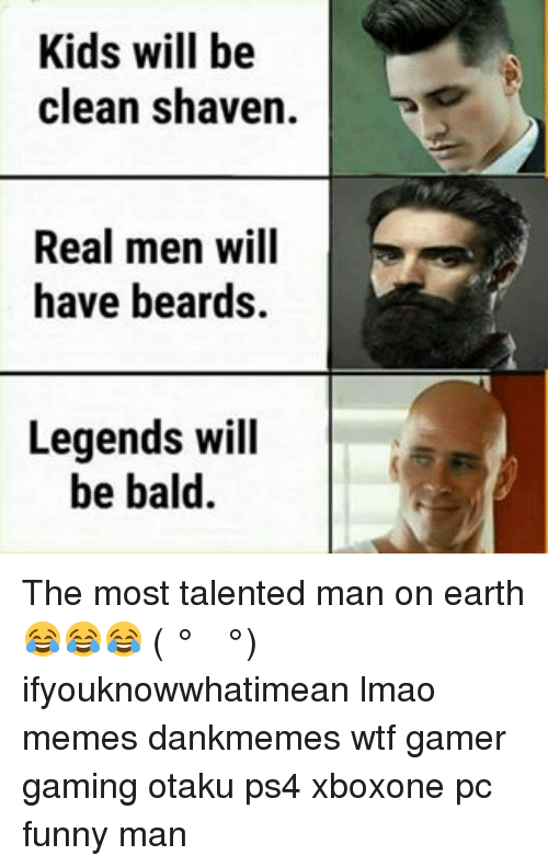 Funny, Lmao, and Memes: Kids will be  clean shaven.  Real men will  have beards.  Legends will  be bald The most talented man on earth 😂😂😂 ( ͡° ͜ʖ ͡°) ifyouknowwhatimean lmao memes dankmemes wtf gamer gaming otaku ps4 xboxone pc funny man