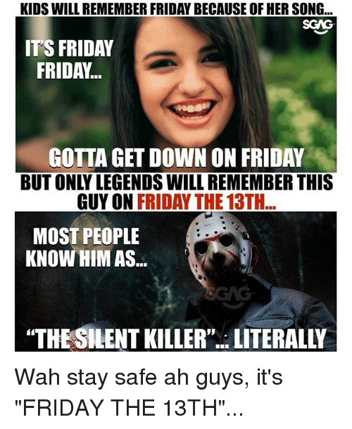 """Friday, It's Friday, and Memes: KIDS WILL REMEMBER FRIDAY BECAUSE OF HER SONG...  SCAG  IT'S FRIDAY  FRIDAY...  GOTTA GET DOWN ON FRIDAY  BUT ONLY LEGENDS WILL REMEMBER THIS  GUY ON FRIDAY THE 13TH  MOST PEOPLE  KNOW HIM AS...  """"THE SILENT KILLER""""..LITERALLY Wah stay safe ah guys, it's """"FRIDAY THE 13TH""""..."""