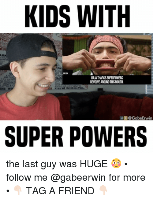 Gabe: KIDS WITH  RAATHAPASSUPERPOWERS  REVOLVEAROUNDTHSMOUTH.  f Gabe Erwin  SUPER POWERS the last guy was HUGE 😳 • follow me @gabeerwin for more • 👇🏻 TAG A FRIEND 👇🏻