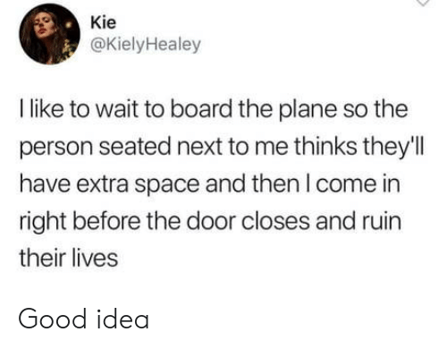 good idea: Kie  @KielyHealey  I like to wait to board the plane so the  person seated next to me thinks they'l  have extra space and then I come in  right before the door closes and ruin  their lives Good idea