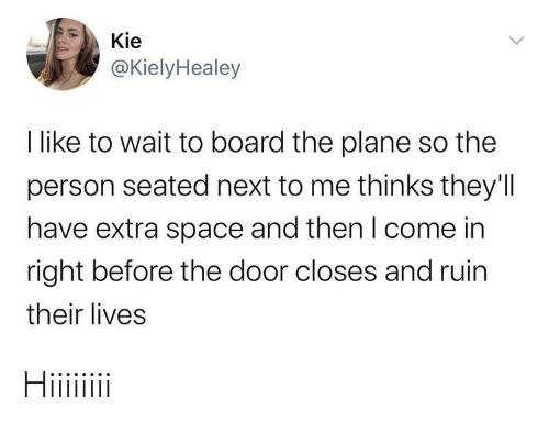 The Door: Kie  @KielyHealey  I like to wait to board the plane so the  person seated next to me thinks they'll  have extra space and then I come in  right before the door closes and ruin  their lives Hiiiiiiii