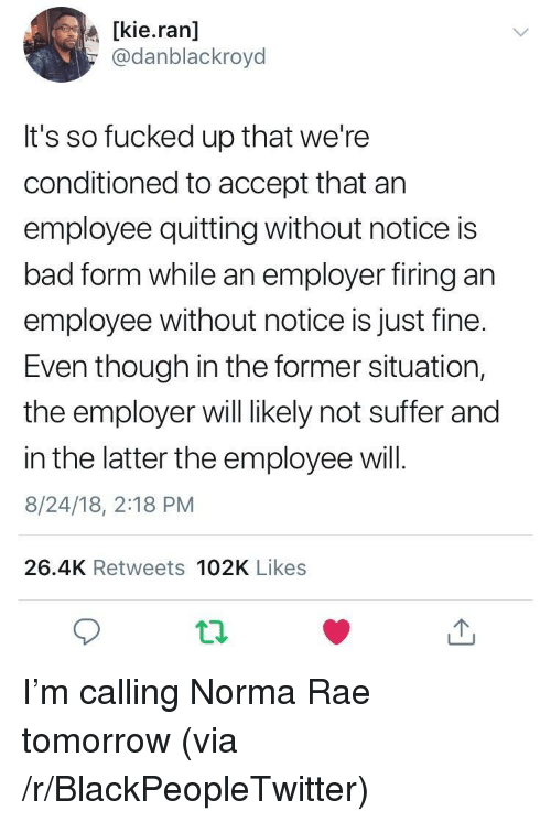 Bad, Blackpeopletwitter, and Tomorrow: [kie.ran]  @danblackroyd  It's so fucked up that we're  conditioned to accept that arn  employee quitting without notice is  bad form while an employer firing an  employee without notice is just fine.  Even though in the former situation,  the employer will likely not suffer and  in the latter the employee will.  8/24/18, 2:18 PM  26.4K Retweets 102K Likes I'm calling Norma Rae tomorrow (via /r/BlackPeopleTwitter)