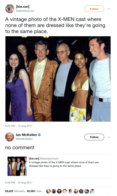 X-Men: [kie.ran]  Follow  @danblackroyd  A vintage photo of the X-MEN cast where  none of them are dressed like they're going  to the same place.  8:23 PM 13 Aug 2017   lan McKellen  Follow  @lanMcKellen  no comment  kie.ran] @danblackroyd  A vintage photo of the X-MEN cast where none of them are  dressed like they're going to the same place  6:49 PM 16 Aug 2017  28,622 Retweets 95,580 Likes