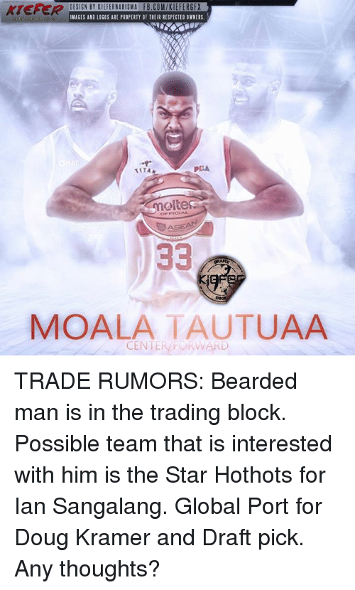asea: KIEFER  DESIGN BY KIEFERNARISMA FB.COMIKIEFERGFX  IMAGES AND LOGOS ARE PROPERTY OF THEIR RESPECTED OWNERS  PEA  TITAA  molte  OFFICIAL  ASEA  33  MOALATAUTUAA  CENTER FORWARD TRADE RUMORS:  Bearded man is in the trading block. Possible team that is interested with him is the Star Hothots for Ian Sangalang. Global Port for Doug Kramer and Draft pick. Any thoughts?