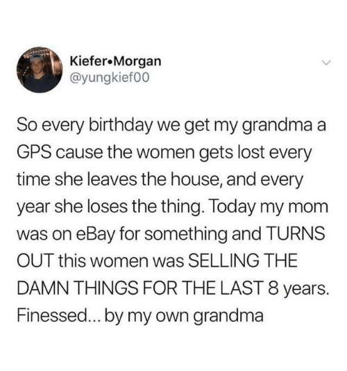 Finessed: Kiefer.Morgan  @yungkief00  So every birthday we get my grandma a  GPS cause the women gets lost every  time she leaves the house, and every  year she loses the thing. Today my mom  was on eBay for something and TURNS  OUT this women was SELLING THE  DAMN THINGS FOR THE LAST 8 years.  Finessed... by my own grandma
