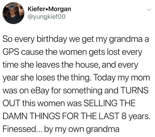 Finessed: Kiefer.Morgan  @yungkief00  So every birthday we get my grandma a  GPS cause the women gets lost every  time she leaves the house, and every  year she loses the thing. Today my mom  was on eBay for something and TURNS  OUT this women was SELLING THE  DAMN THINGS FOR THE LAST 8 years.  Finessed...by my own grandma