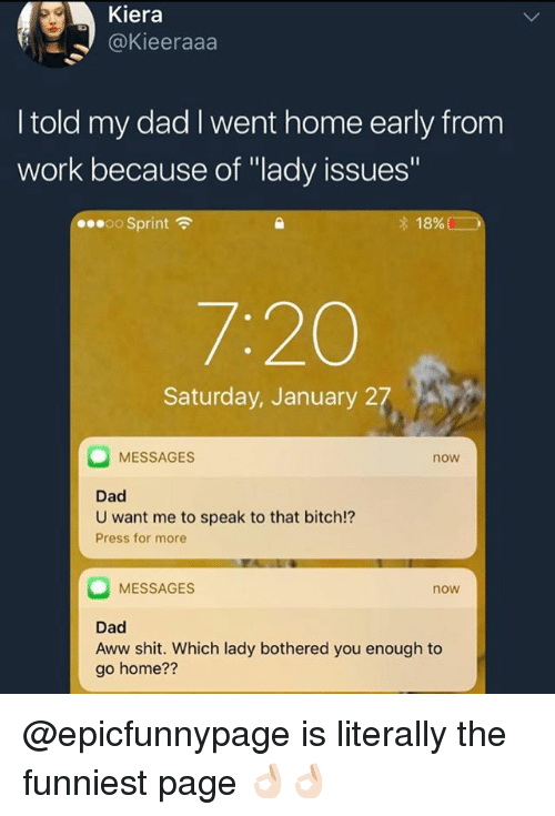 """Aww, Bitch, and Dad: Kiera  @Kieeraaa  I told my dad I went home early from  work because of """"lady issues'  00.00 Sprint令  18% (  7:20  Saturday, January 27  MESSAGES  now  Dad  U want me to speak to that bitch!?  Press for more  MESSAGES  now  Dad  Aww shit. Which lady bothered you enough to  go home?? @epicfunnypage is literally the funniest page 👌🏻👌🏻"""