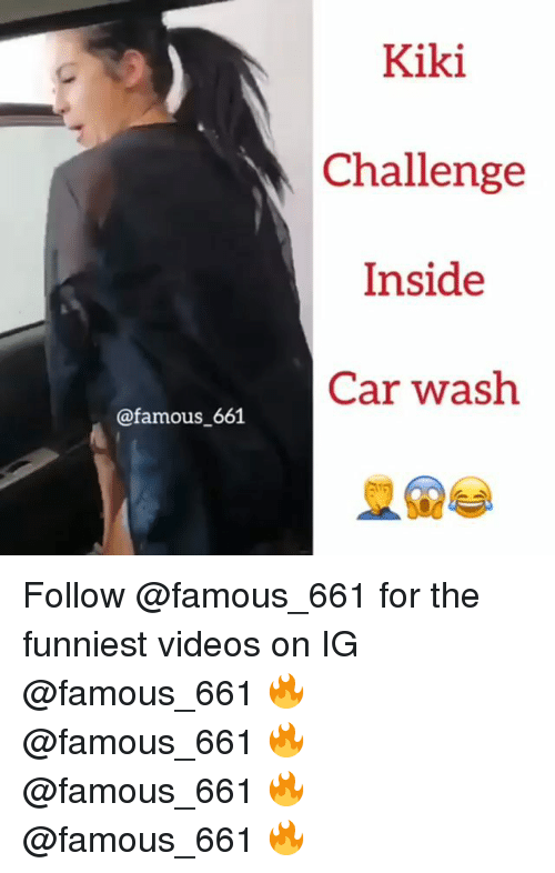 Memes, Videos, and 🤖: Kiki  Challenge  Inside  Car wash  @famous 661 Follow @famous_661 for the funniest videos on IG @famous_661 🔥 @famous_661 🔥 @famous_661 🔥 @famous_661 🔥