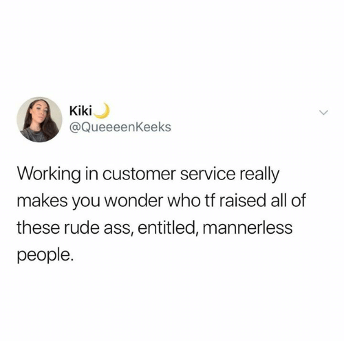 Entitled: Kiki  @QueeeenKeeks  Working in customer service really  makes you wonder who tf raised all of  these rude ass, entitled, mannerless  people.