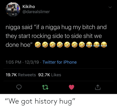 "hoe: Kikiho  @darealslimer  nigga said ""if a nigga hug my bitch and  they start rocking side to side shit we  done hoe""  1:05 PM · 12/3/19 · Twitter for iPhone  19.7K Retweets 92.7K Likes ""We got history hug"""