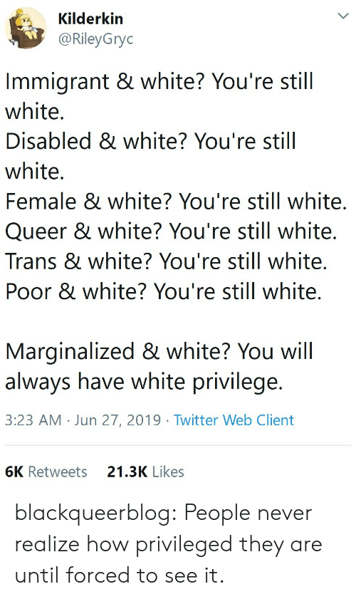 Disabled: Kilderkin  @RileyGryc  Immigrant & white? You're still  white.  Disabled & white? You're still  white.  Female & white? You're still white.  Queer & white? You're still white.  Trans & white? You're still white.  Poor & white? You're still white.  Marginalized & white? You will  always have white privilege.  3:23 AM Jun 27, 2019 Twitter Web Client  6K Retweets  21.3K Likes blackqueerblog: People never realize how privileged they are until forced to see it.