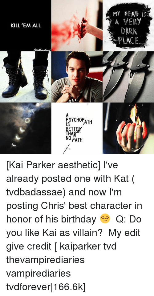 Birthday, Head, and Memes: KILL 'EM ALL  1 U  PSYCHOPATH  BETTEB  THA  NO PATH  ny HEAD  A VERY  DARK  PLACE. [Kai Parker aesthetic] I've already posted one with Kat ( tvdbadassae) and now I'm posting Chris' best character in honor of his birthday 😏 ⠀ Q: Do you like Kai as villain? ⠀ My edit give credit [ kaiparker tvd thevampirediaries vampirediaries tvdforever|166.6k]