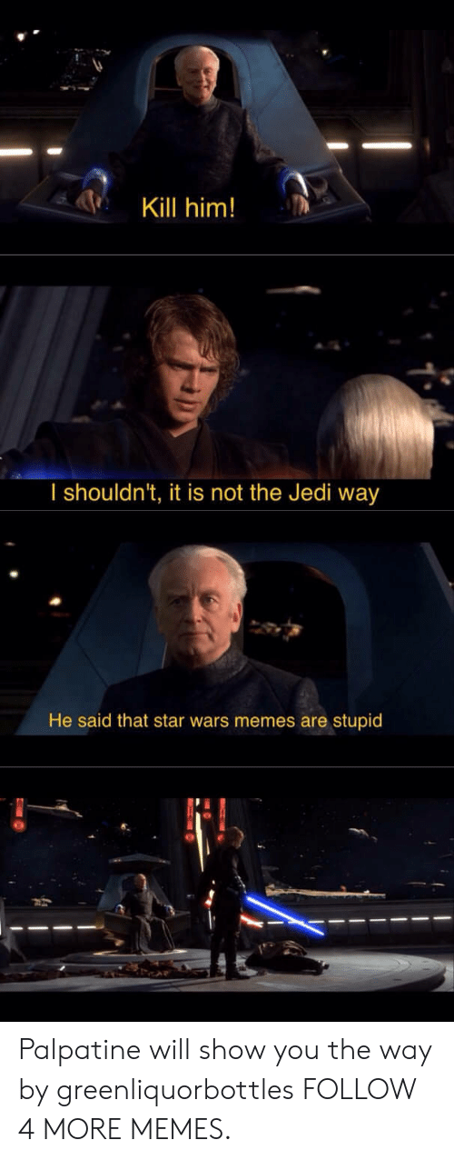 Star Wars Memes: Kill him!  I shouldn't, it is not the Jedi way  He said that star wars memes are stupid Palpatine will show you the way by greenliquorbottles FOLLOW 4 MORE MEMES.