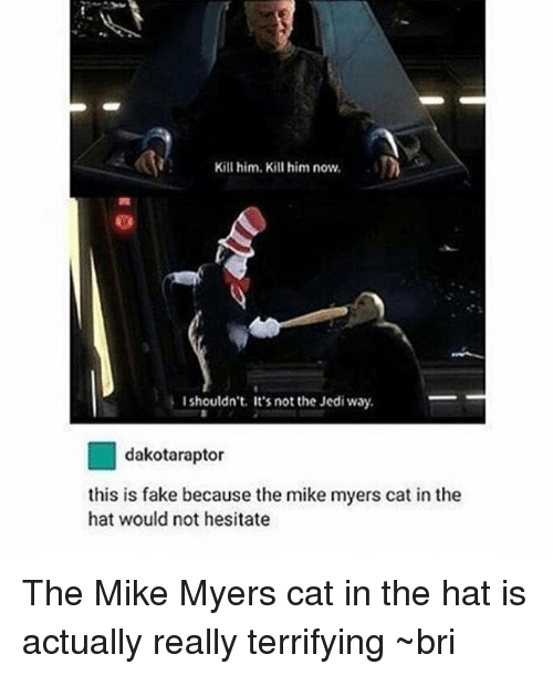 cat in the hat: Kill him. Kill him now.  I shouldn't. It's not the Jedi way.  tor  this is fake because the mi  myers cat in the  hat would not hesitate The Mike Myers cat in the hat is actually really terrifying ~bri