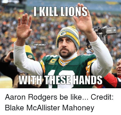 Lions: KILL LIONS  @NFLMEME1  WITH THESE HANDS Aaron Rodgers be like... Credit: Blake McAllister Mahoney