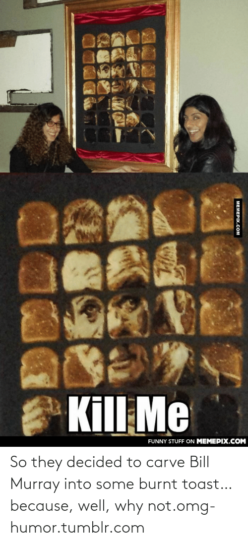 Burnt Toast: Kill Me  FUNNY STUFF ON MEMEPIX.COM  MEMEPIX.COM So they decided to carve Bill Murray into some burnt toast… because, well, why not.omg-humor.tumblr.com