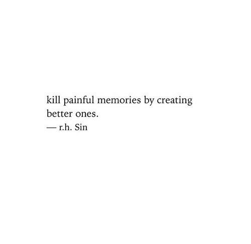 Painful: kill painful memories by creating  better ones  r.h. Sin