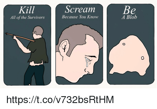 blob: Kill  Scream  All of the Survivors  Because You Know  A Blob https://t.co/v732bsRtHM