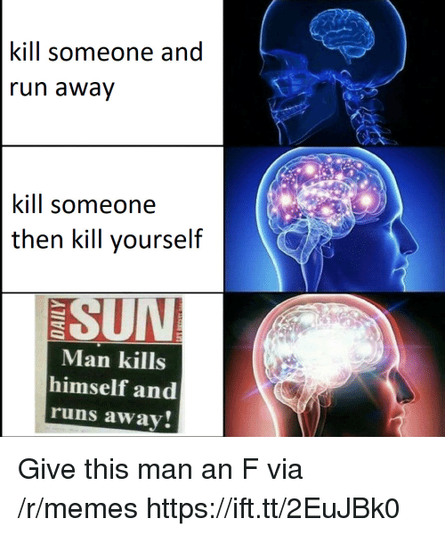 Runs Away: kill someone and  un awav  kill someone  then kill yourself  SUN  Man kills  himself and  runs away Give this man an F via /r/memes https://ift.tt/2EuJBk0