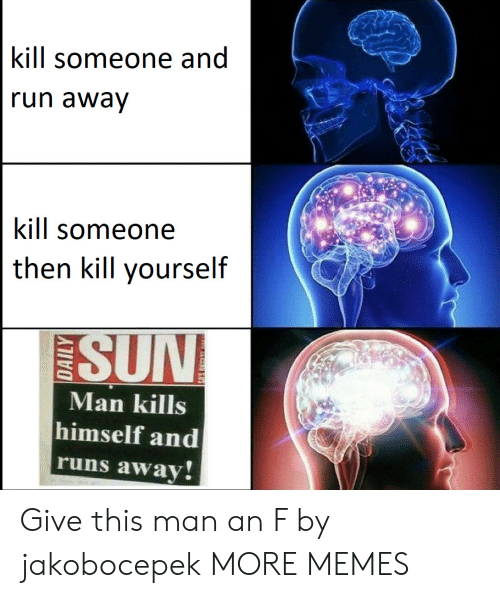 Runs Away: kill someone and  un awav  kill someone  then kill yourself  SUN  Man kills  himself and  runs away Give this man an F by jakobocepek MORE MEMES