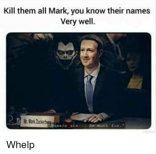 Dank Memes, Names, and Them: Kill them all Mark, you know their names  Very well.  Mark Zuckerbe Whelp