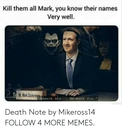 Death Note: Kill them all Mark, you know their names  Very well.  Mark Zuckerb  So auch fun  Hsde ate Death Note by Mikeross14 FOLLOW 4 MORE MEMES.