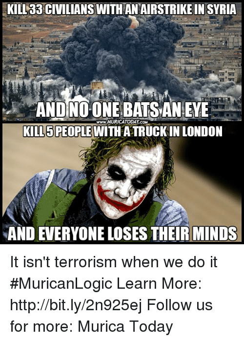 Memes, 🤖, and bit.ly: KILL33 CIVILIANSWITHAN AIRSTRIKE IN SYRIA  www.MURICATODAY COM  KILL PEOPLE  WITH ATRUCKIN LONDON  AND EVERYONE LOSES THEIR MINDS It isn't terrorism when we do it #MuricanLogic  Learn More: http://bit.ly/2n925ej Follow us for more: Murica Today