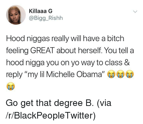 """Bitch, Blackpeopletwitter, and Michelle Obama: Killaaa G  @Bigg_Rishh  Hood niggas really will have a bitch  feeling GREAT about herself. You tell a  hood nigga you on yo way to class &  reply """"my lil Michelle Obama"""" <p>Go get that degree B. (via /r/BlackPeopleTwitter)</p>"""