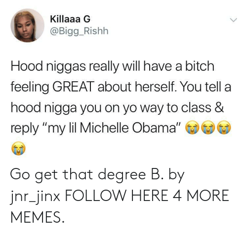 "A Hood: Killaaa G  @Bigg_Rishh  Hood niggas really will have a bitch  feeling GREAT about herself. You tell a  hood nigga you on yo way to class &  reply ""my lil Michelle Obama"" Go get that degree B. by jnr_jinx FOLLOW HERE 4 MORE MEMES."